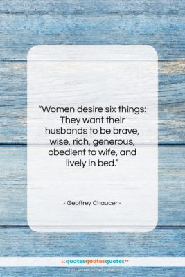 """Geoffrey Chaucer quote: """"Women desire six things: They want their…""""- at QuotesQuotesQuotes.com"""