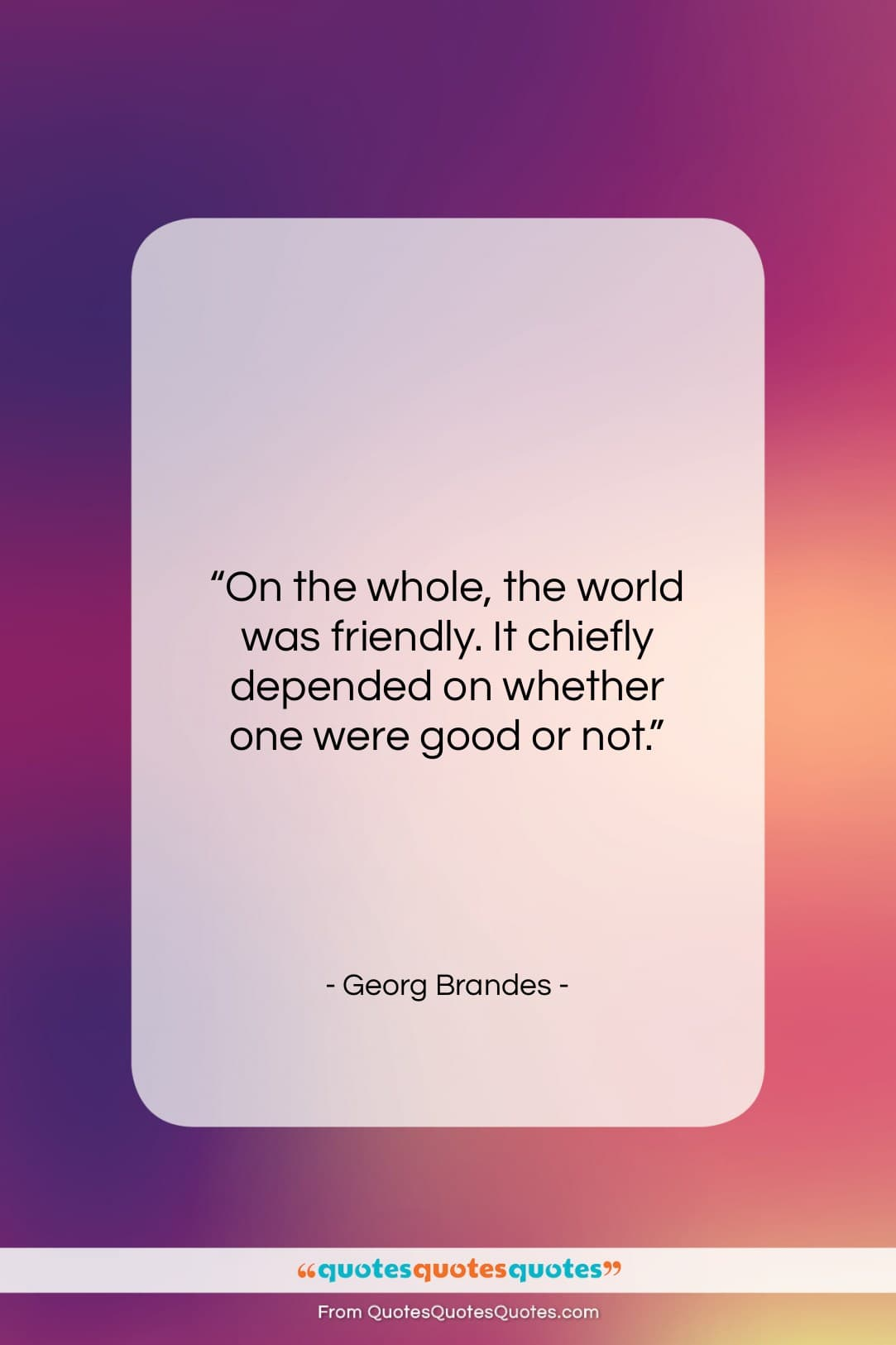 """Georg Brandes quote: """"On the whole, the world was friendly…""""- at QuotesQuotesQuotes.com"""