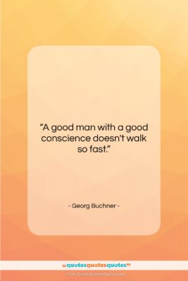"""Georg Buchner quote: """"A good man with a good conscience…""""- at QuotesQuotesQuotes.com"""