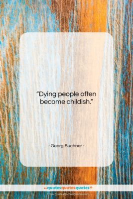 """Georg Buchner quote: """"Dying people often become childish….""""- at QuotesQuotesQuotes.com"""