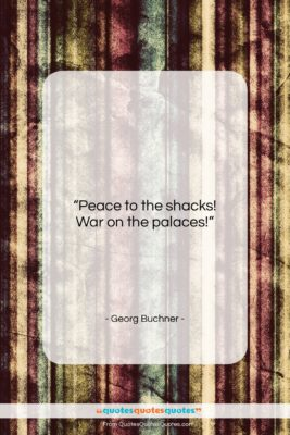 """Georg Buchner quote: """"Peace to the shacks! War on the…""""- at QuotesQuotesQuotes.com"""