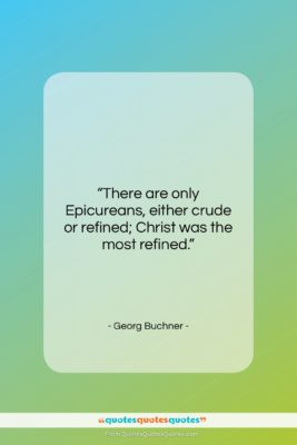 """Georg Buchner quote: """"There are only Epicureans, either crude or…""""- at QuotesQuotesQuotes.com"""