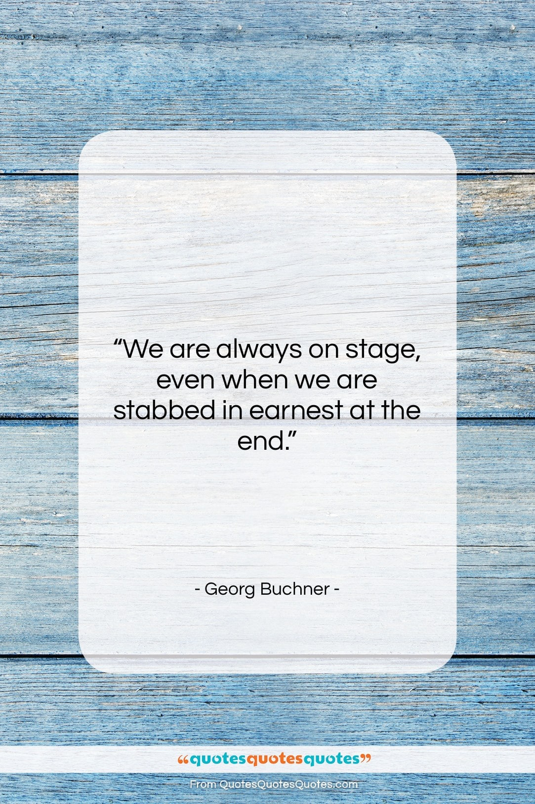 "Georg Buchner quote: ""We are always on stage, even when…""- at QuotesQuotesQuotes.com"