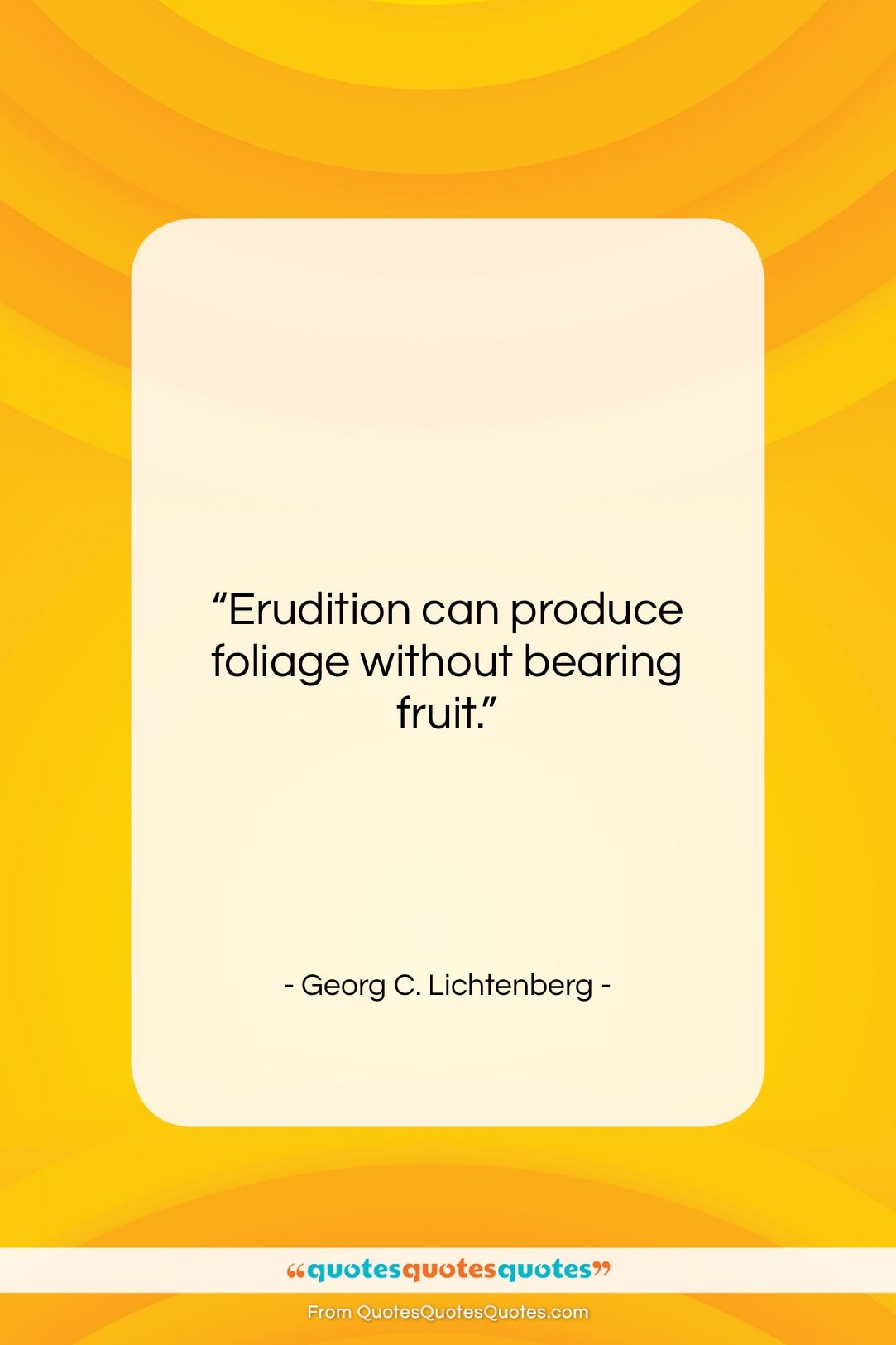 """Georg C. Lichtenberg quote: """"Erudition can produce foliage without bearing fruit….""""- at QuotesQuotesQuotes.com"""