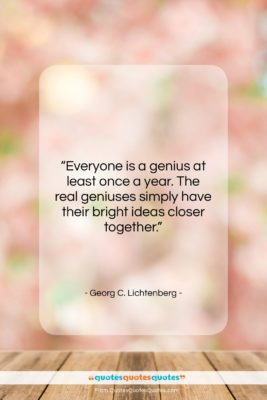 """Georg C. Lichtenberg quote: """"Everyone is a genius at least once…""""- at QuotesQuotesQuotes.com"""