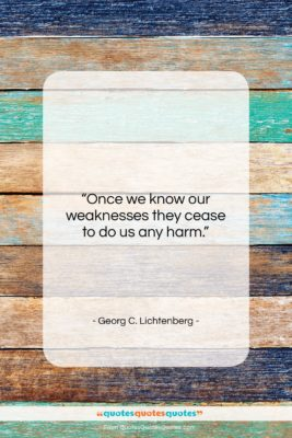 """Georg C. Lichtenberg quote: """"Once we know our weaknesses they cease…""""- at QuotesQuotesQuotes.com"""