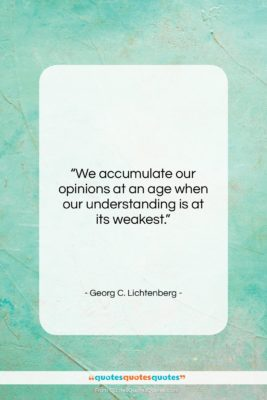 """Georg C. Lichtenberg quote: """"We accumulate our opinions at an age…""""- at QuotesQuotesQuotes.com"""