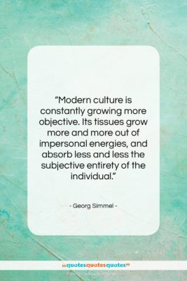 """Georg Simmel quote: """"Modern culture is constantly growing more objective….""""- at QuotesQuotesQuotes.com"""