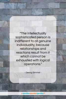"""Georg Simmel quote: """"The intellectually sophisticated person is indifferent to…""""- at QuotesQuotesQuotes.com"""