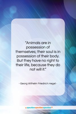 "Georg Wilhelm Friedrich Hegel quote: ""Animals are in possession of themselves; their…""- at QuotesQuotesQuotes.com"