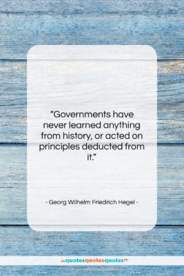 "Georg Wilhelm Friedrich Hegel quote: ""Governments have never learned anything from history,…""- at QuotesQuotesQuotes.com"