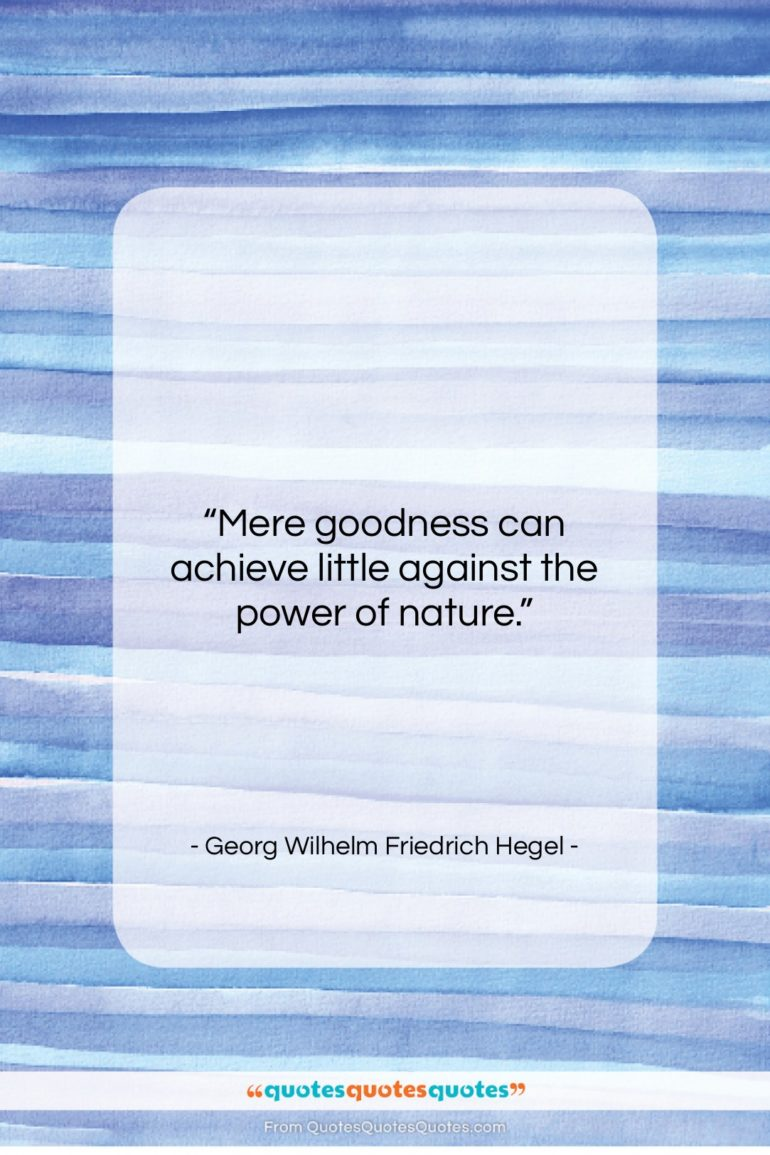 """Georg Wilhelm Friedrich Hegel quote: """"Mere goodness can achieve little against the…""""- at QuotesQuotesQuotes.com"""
