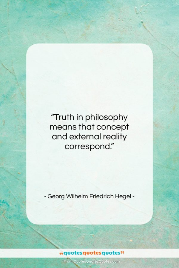 """Georg Wilhelm Friedrich Hegel quote: """"Truth in philosophy means that concept and…""""- at QuotesQuotesQuotes.com"""