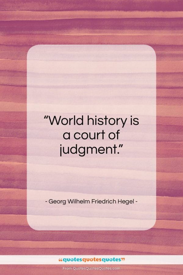 """Georg Wilhelm Friedrich Hegel quote: """"World history is a court of judgment…""""- at QuotesQuotesQuotes.com"""