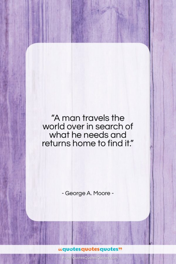 """George A. Moore quote: """"A man travels the world over in…""""- at QuotesQuotesQuotes.com"""