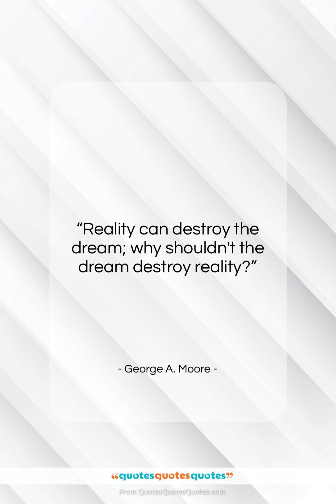 """George A. Moore quote: """"Reality can destroy the dream; why shouldn't…""""- at QuotesQuotesQuotes.com"""