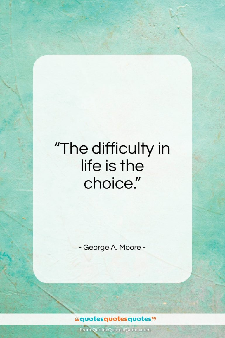 """George A. Moore quote: """"The difficulty in life is the choice…""""- at QuotesQuotesQuotes.com"""