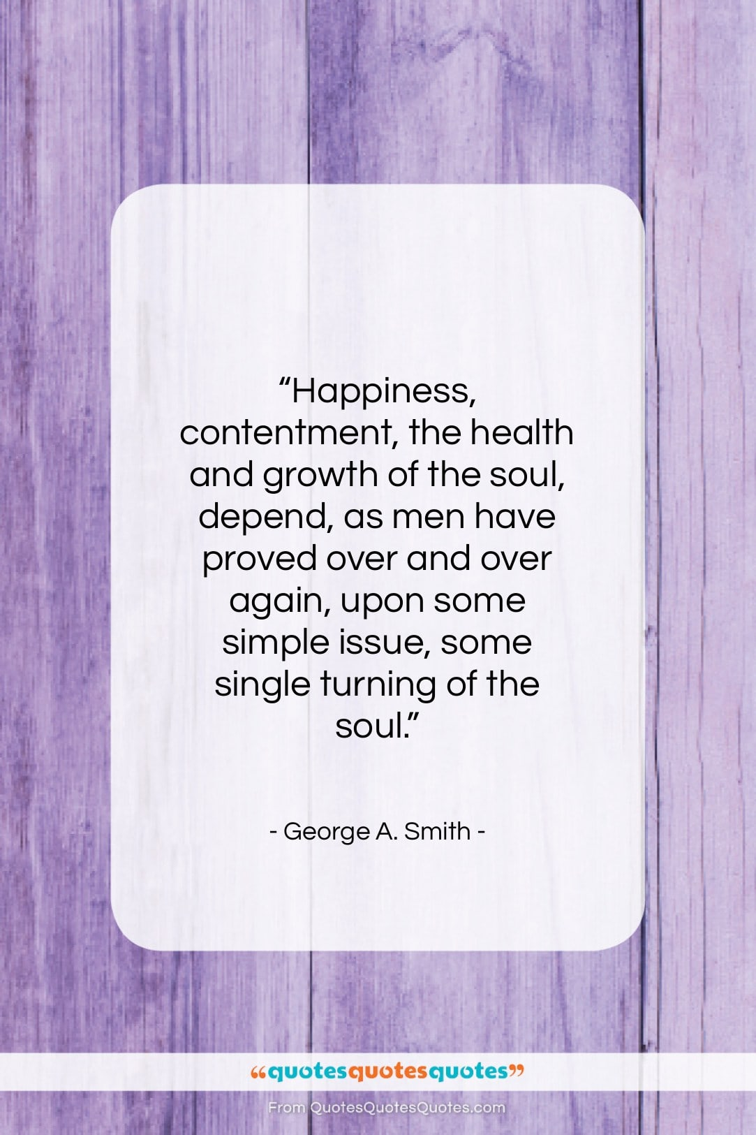 """George A. Smith quote: """"Happiness, contentment, the health and growth of…""""- at QuotesQuotesQuotes.com"""