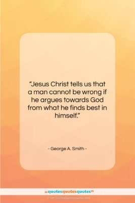 """George A. Smith quote: """"Jesus Christ tells us that a man…""""- at QuotesQuotesQuotes.com"""