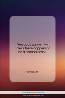 """George Ade quote: """"Anybody can win — unless there happens…""""- at QuotesQuotesQuotes.com"""