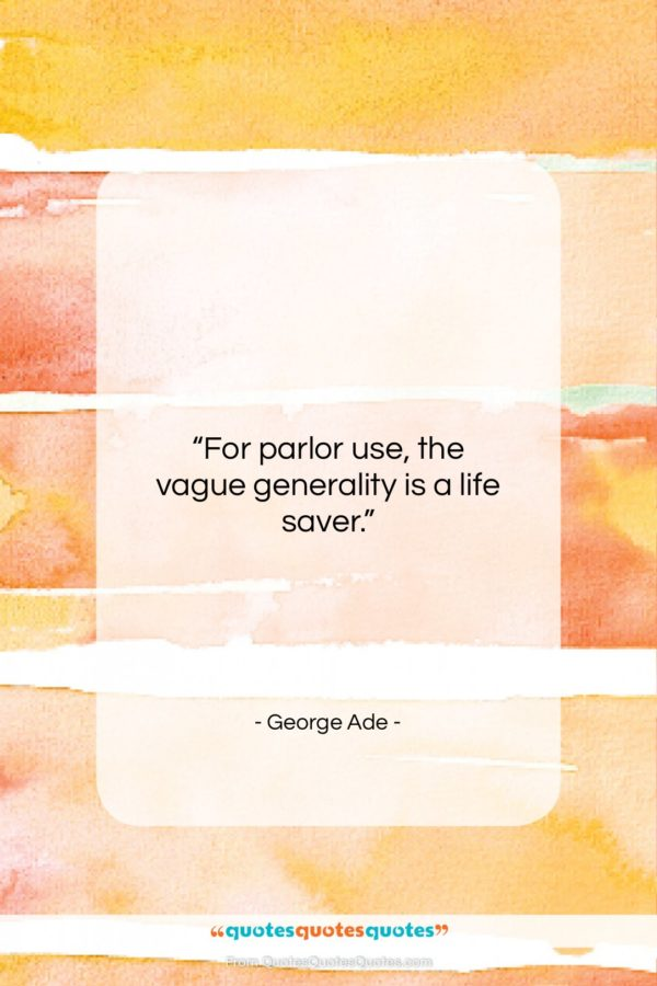 """George Ade quote: """"For parlor use, the vague generality is…""""- at QuotesQuotesQuotes.com"""