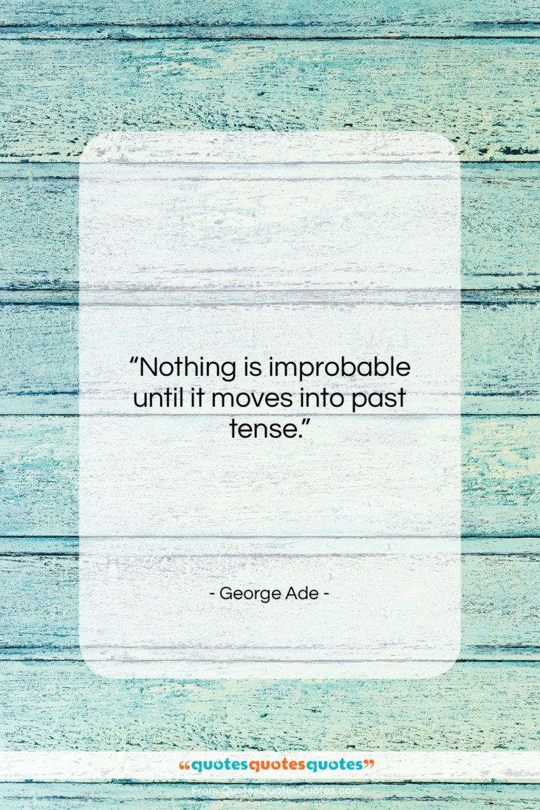 """George Ade quote: """"Nothing is improbable until it moves into…""""- at QuotesQuotesQuotes.com"""