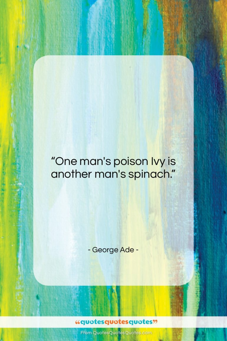 """George Ade quote: """"One man's poison Ivy is another man's…""""- at QuotesQuotesQuotes.com"""