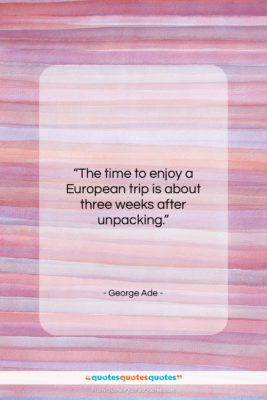 """George Ade quote: """"The time to enjoy a European trip…""""- at QuotesQuotesQuotes.com"""
