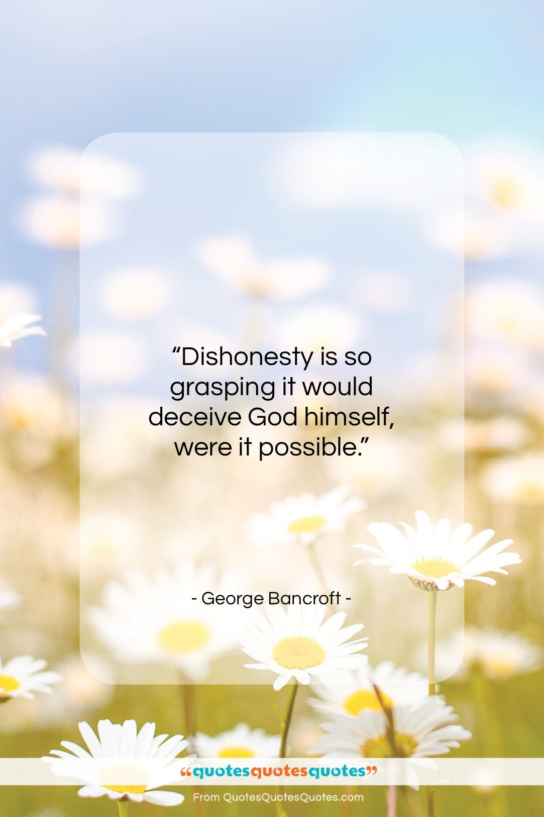 """George Bancroft quote: """"Dishonesty is so grasping it would deceive…""""- at QuotesQuotesQuotes.com"""