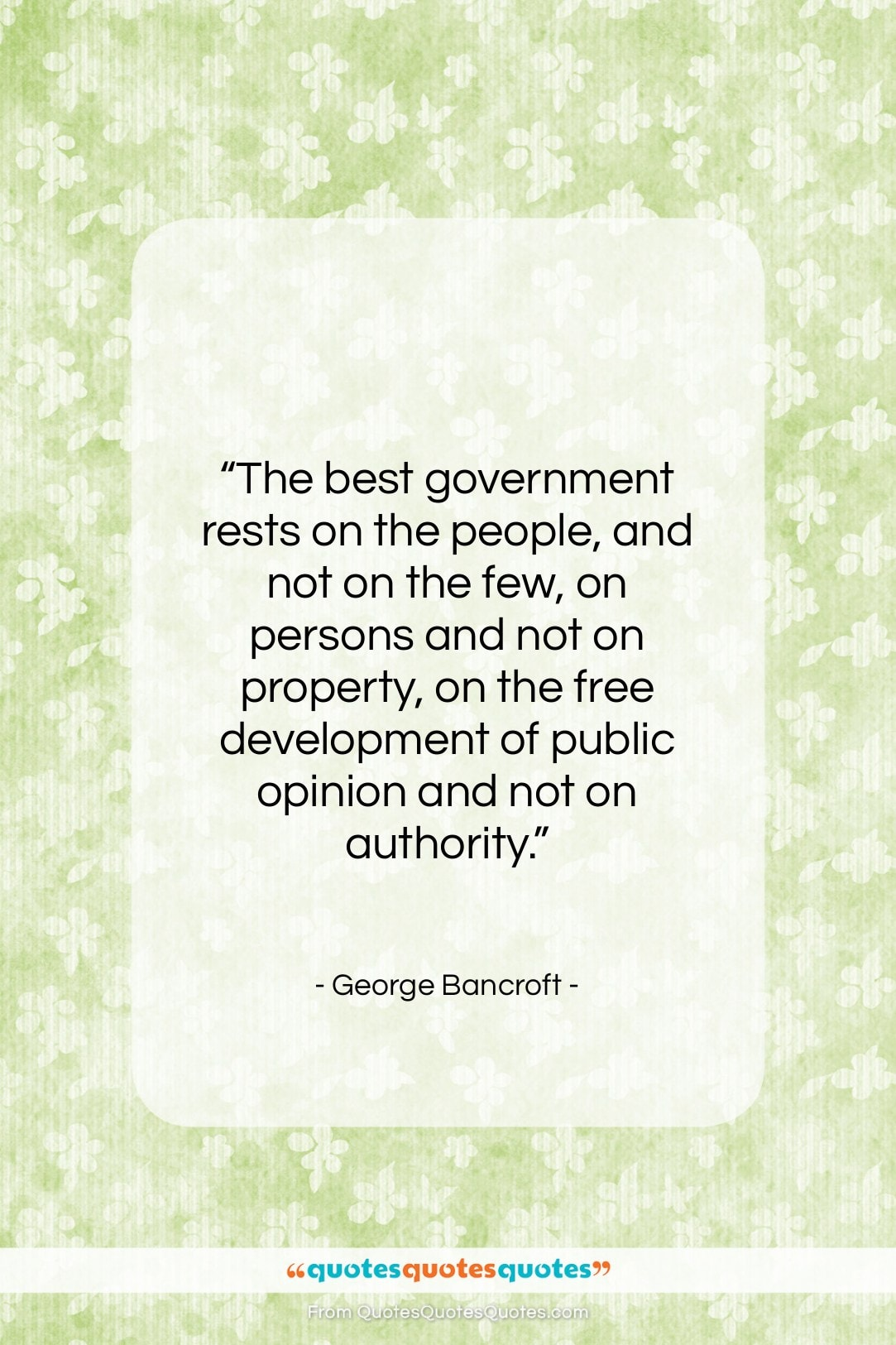 """George Bancroft quote: """"The best government rests on the people,…""""- at QuotesQuotesQuotes.com"""