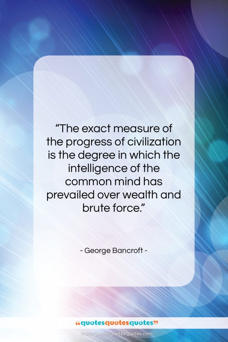 """George Bancroft quote: """"The exact measure of the progress of…""""- at QuotesQuotesQuotes.com"""