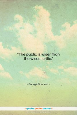"""George Bancroft quote: """"The public is wiser than the wisest…""""- at QuotesQuotesQuotes.com"""