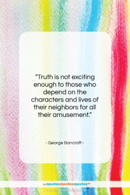 """George Bancroft quote: """"Truth is not exciting enough to those…""""- at QuotesQuotesQuotes.com"""