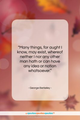 """George Berkeley quote: """"Many things, for aught I know, may…""""- at QuotesQuotesQuotes.com"""