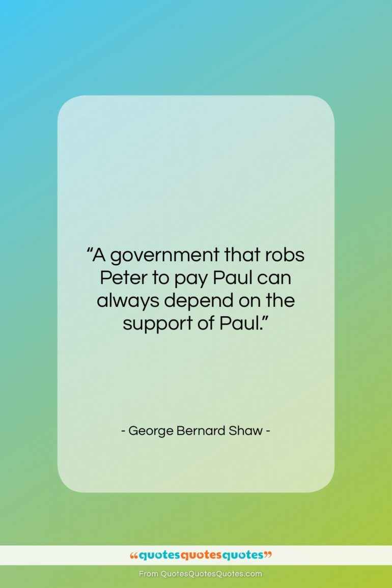 """George Bernard Shaw quote: """"A government that robs Peter to pay…""""- at QuotesQuotesQuotes.com"""