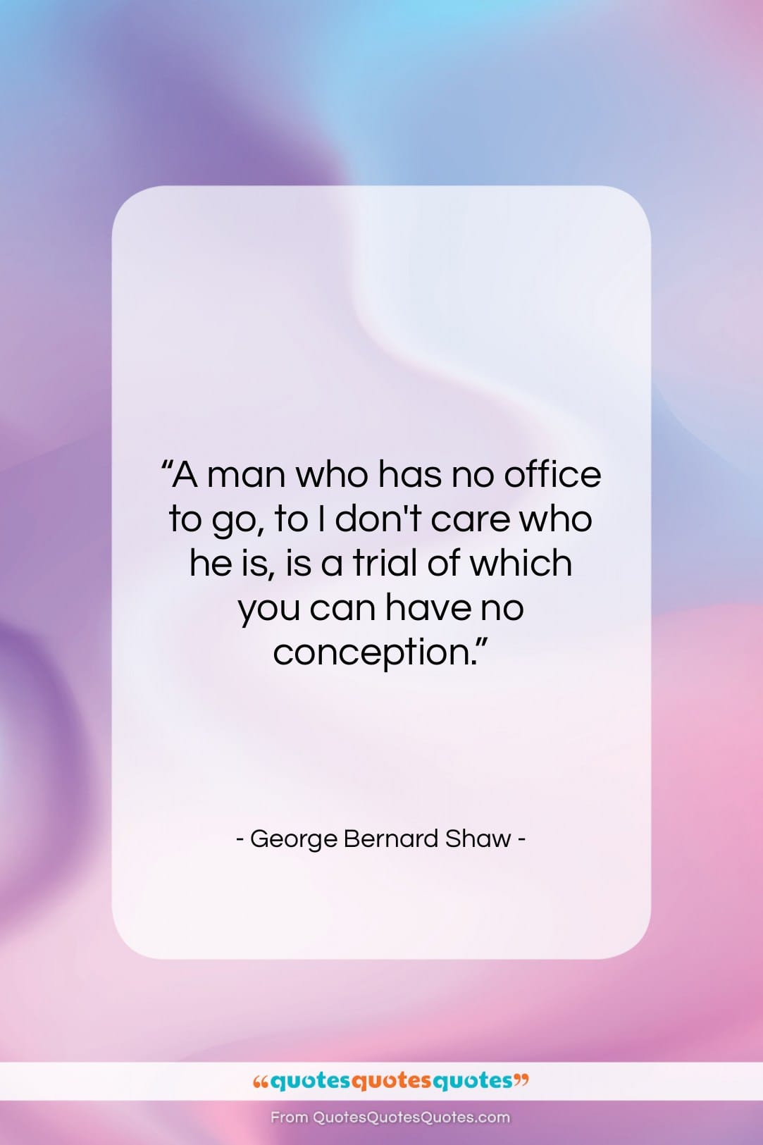 "George Bernard Shaw quote: ""A man who has no office to…""- at QuotesQuotesQuotes.com"