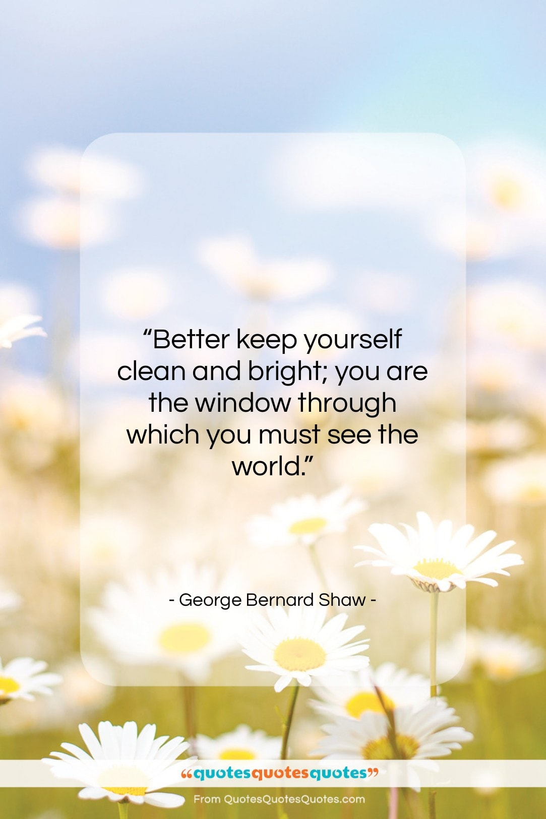 """George Bernard Shaw quote: """"Better keep yourself clean and bright; you…""""- at QuotesQuotesQuotes.com"""