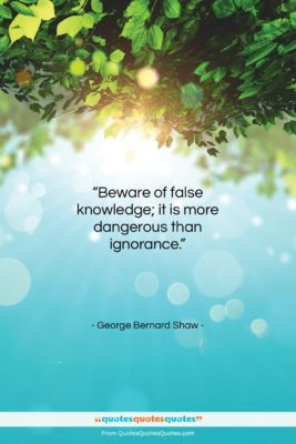"""George Bernard Shaw quote: """"Beware of false knowledge; it is more…""""- at QuotesQuotesQuotes.com"""