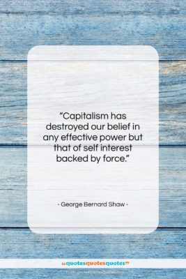 """George Bernard Shaw quote: """"Capitalism has destroyed our belief in any…""""- at QuotesQuotesQuotes.com"""