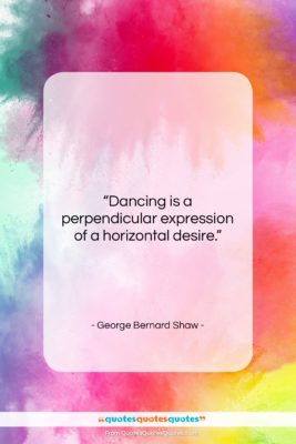 """George Bernard Shaw quote: """"Dancing is a perpendicular expression of a…""""- at QuotesQuotesQuotes.com"""