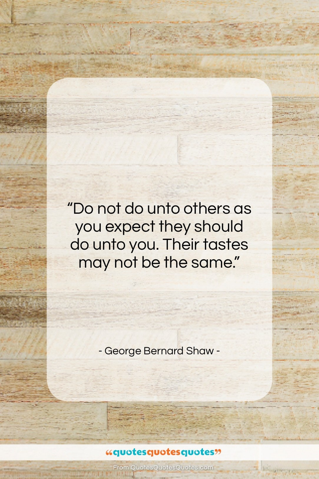 """George Bernard Shaw quote: """"Do not do unto others as you…""""- at QuotesQuotesQuotes.com"""