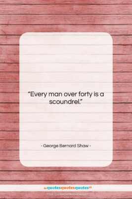 """George Bernard Shaw quote: """"Every man over forty is a scoundrel….""""- at QuotesQuotesQuotes.com"""