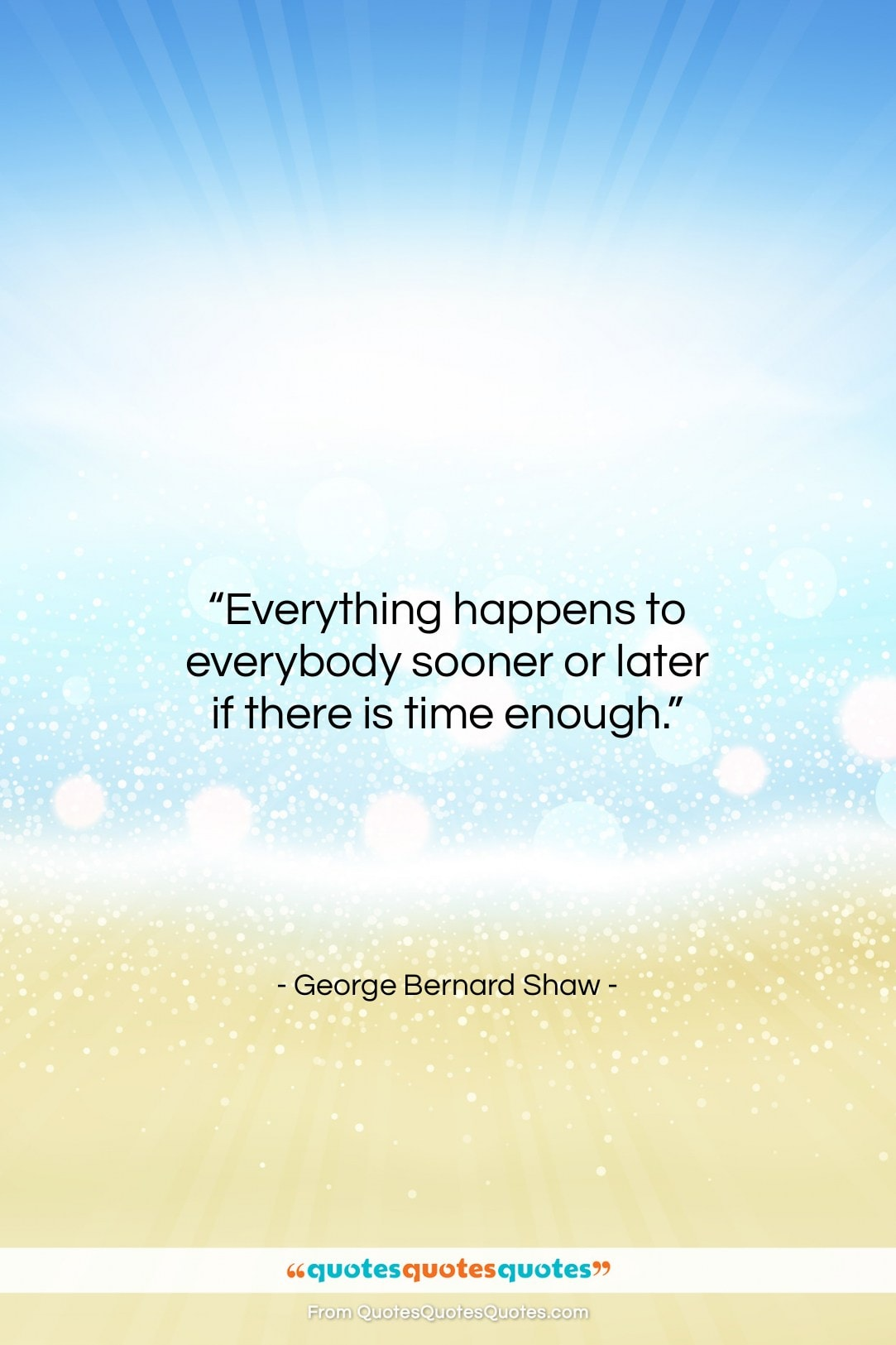 """George Bernard Shaw quote: """"Everything happens to everybody sooner or later…""""- at QuotesQuotesQuotes.com"""