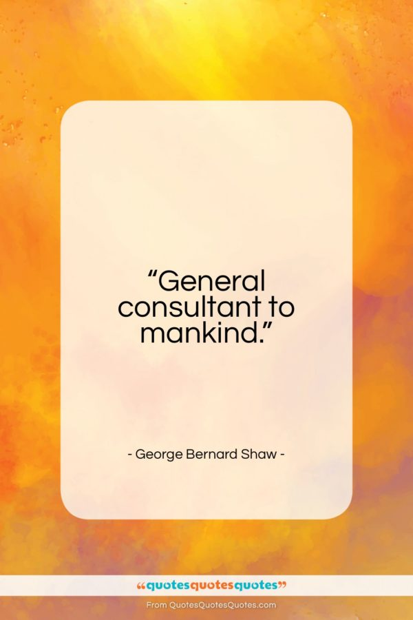 """George Bernard Shaw quote: """"General consultant to mankind…""""- at QuotesQuotesQuotes.com"""