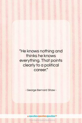 """George Bernard Shaw quote: """"He knows nothing and thinks he knows…""""- at QuotesQuotesQuotes.com"""