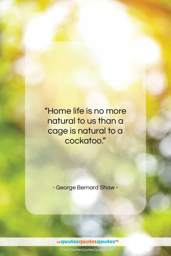 """George Bernard Shaw quote: """"Home life is no more natural to…""""- at QuotesQuotesQuotes.com"""