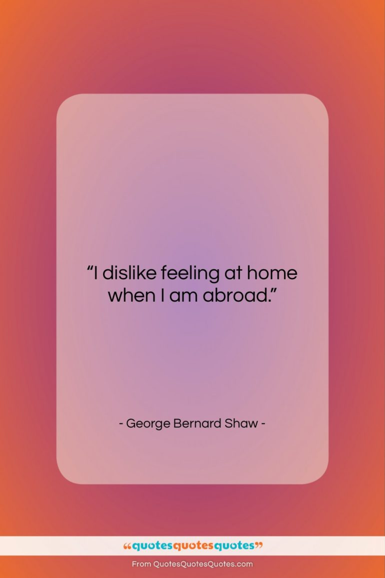 """George Bernard Shaw quote: """"I dislike feeling at home when I…""""- at QuotesQuotesQuotes.com"""