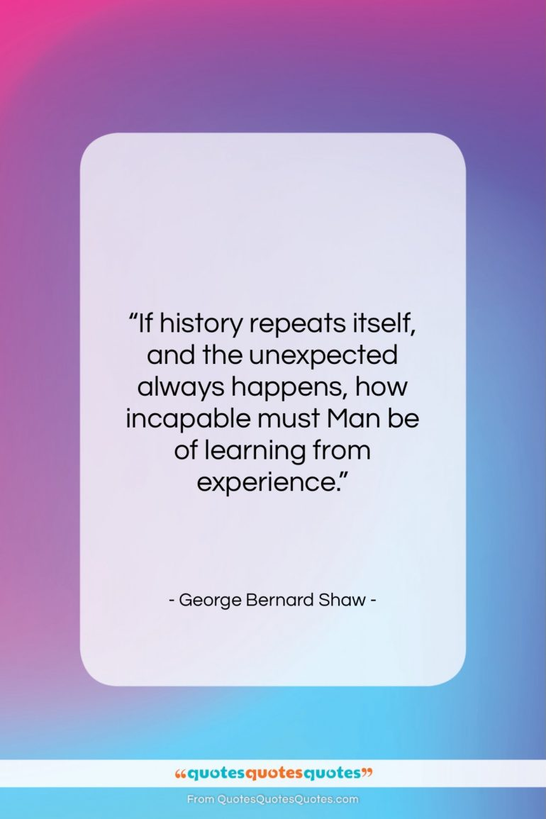 """George Bernard Shaw quote: """"If history repeats itself, and the unexpected…""""- at QuotesQuotesQuotes.com"""