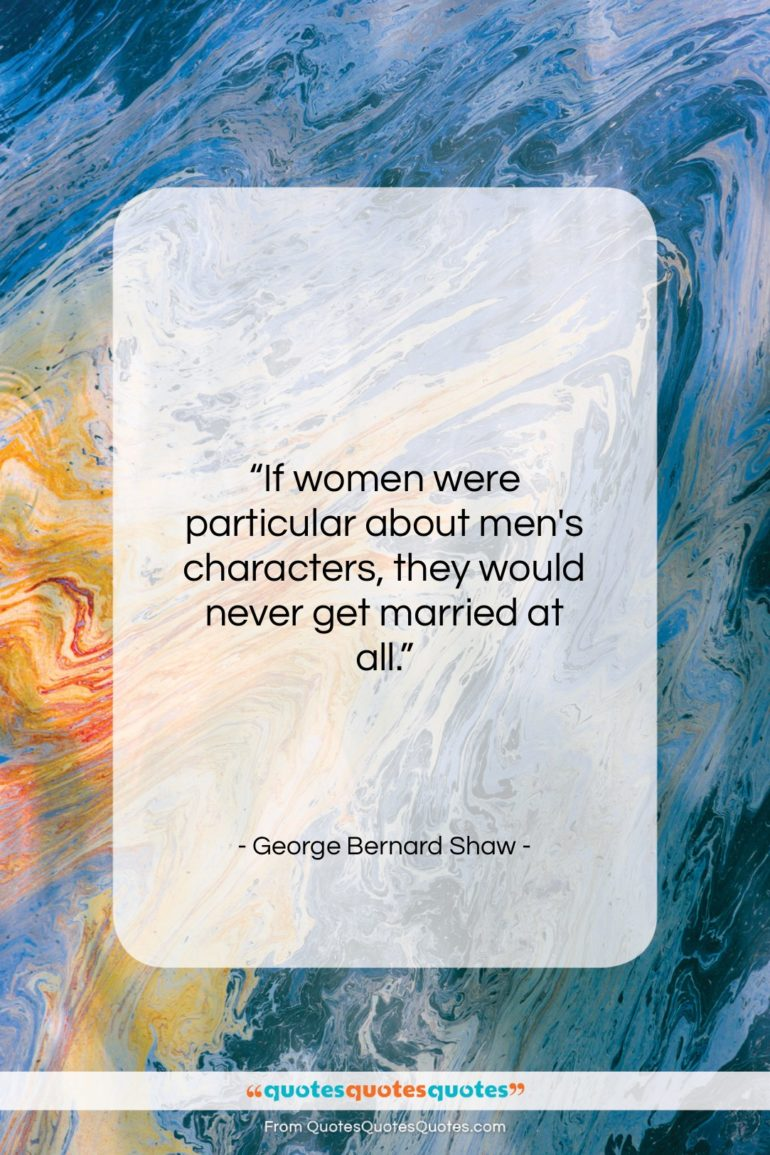 """George Bernard Shaw quote: """"If women were particular about men's characters…""""- at QuotesQuotesQuotes.com"""