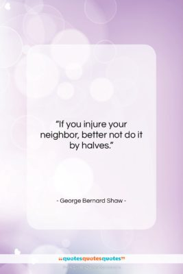 """George Bernard Shaw quote: """"If you injure your neighbor, better not…""""- at QuotesQuotesQuotes.com"""